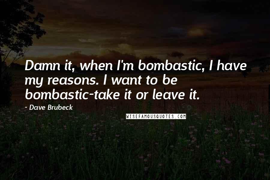 Dave Brubeck quotes: Damn it, when I'm bombastic, I have my reasons. I want to be bombastic-take it or leave it.