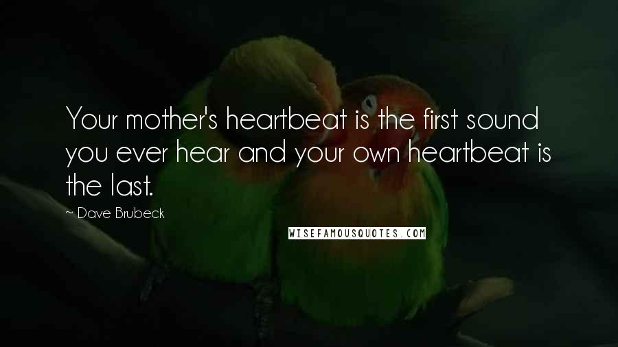 Dave Brubeck quotes: Your mother's heartbeat is the first sound you ever hear and your own heartbeat is the last.
