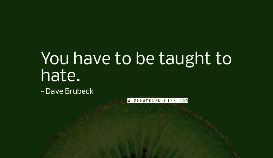 Dave Brubeck quotes: You have to be taught to hate.