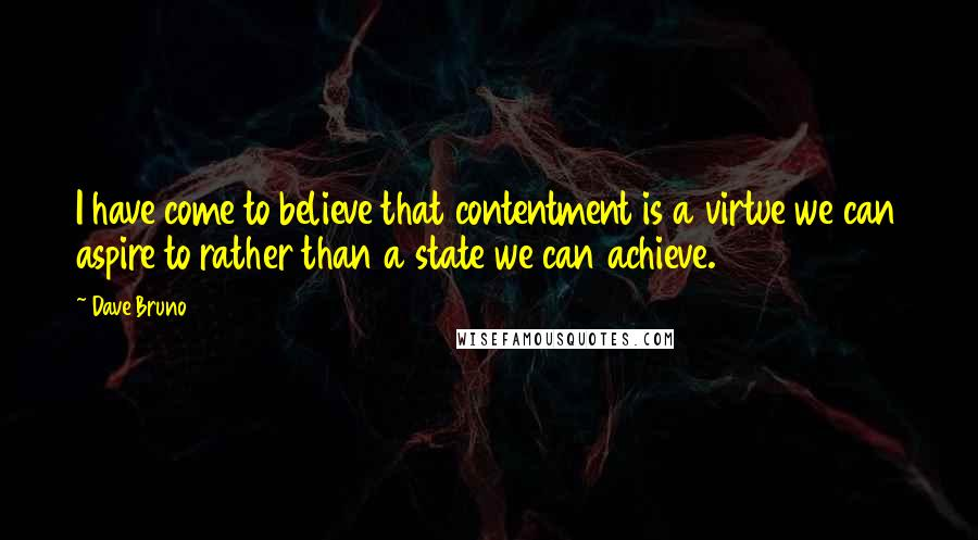 Dave Bruno quotes: I have come to believe that contentment is a virtue we can aspire to rather than a state we can achieve.