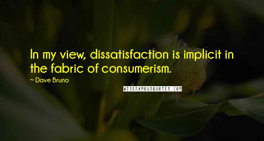 Dave Bruno quotes: In my view, dissatisfaction is implicit in the fabric of consumerism.