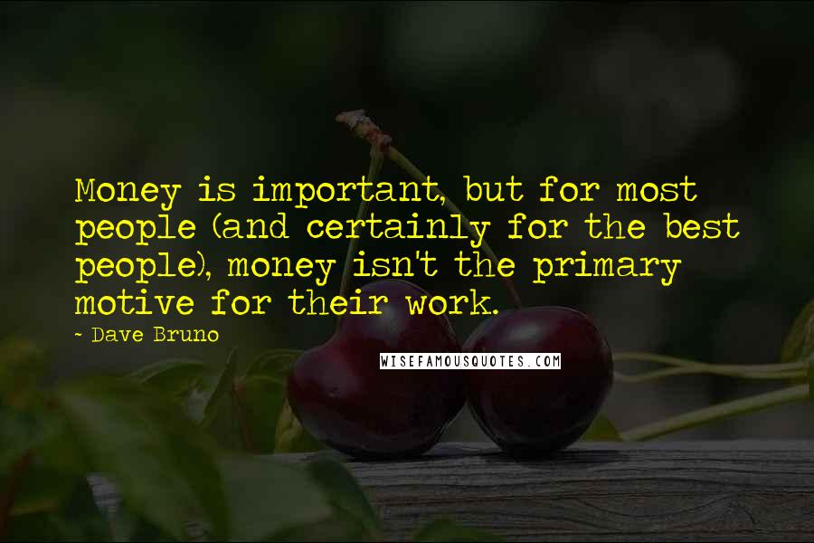 Dave Bruno quotes: Money is important, but for most people (and certainly for the best people), money isn't the primary motive for their work.