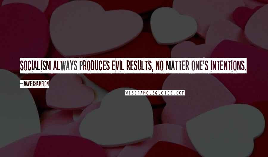 Dave Champion quotes: Socialism always produces evil results, no matter one's intentions.