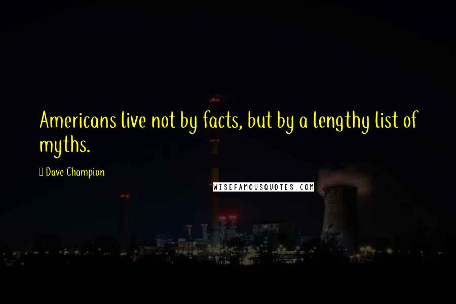 Dave Champion quotes: Americans live not by facts, but by a lengthy list of myths.