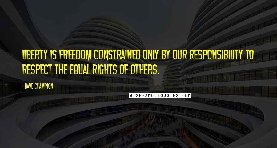 Dave Champion quotes: Liberty is freedom constrained only by our responsibility to respect the equal rights of others.