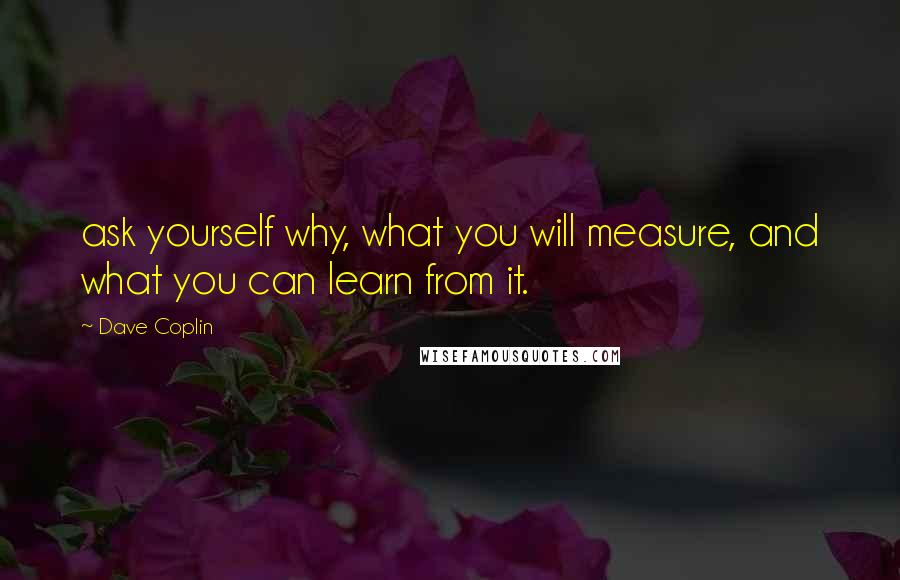Dave Coplin quotes: ask yourself why, what you will measure, and what you can learn from it.