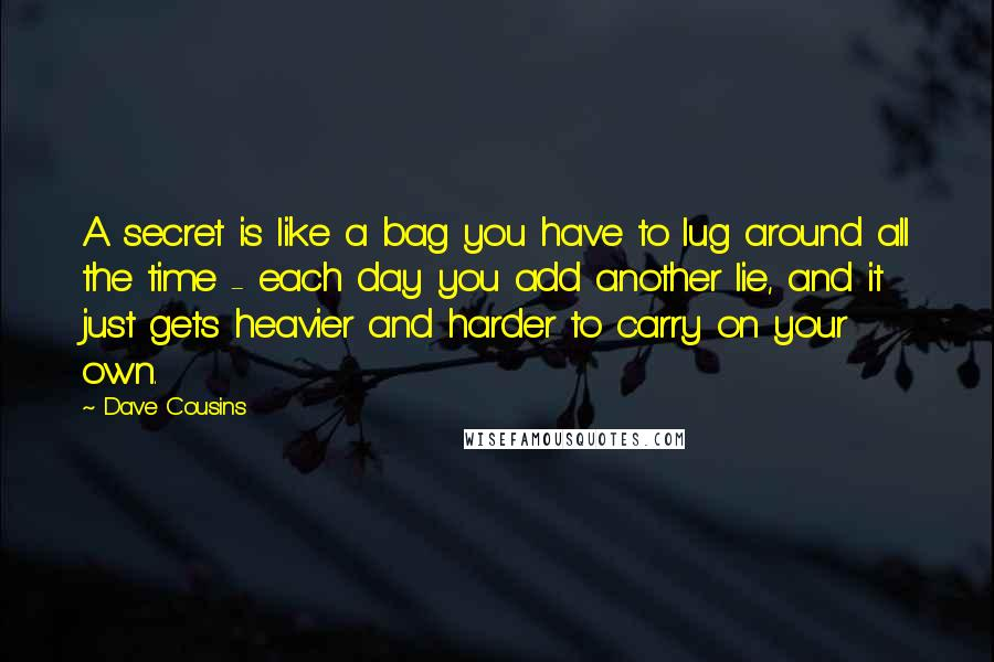 Dave Cousins quotes: A secret is like a bag you have to lug around all the time - each day you add another lie, and it just gets heavier and harder to carry