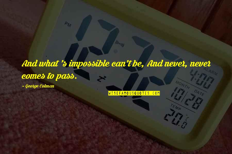 Dave Debusschere Quotes By George Colman: And what 's impossible can't be, And never,