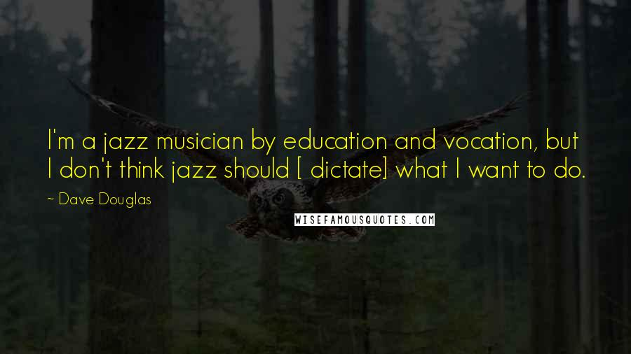 Dave Douglas quotes: I'm a jazz musician by education and vocation, but I don't think jazz should [ dictate] what I want to do.