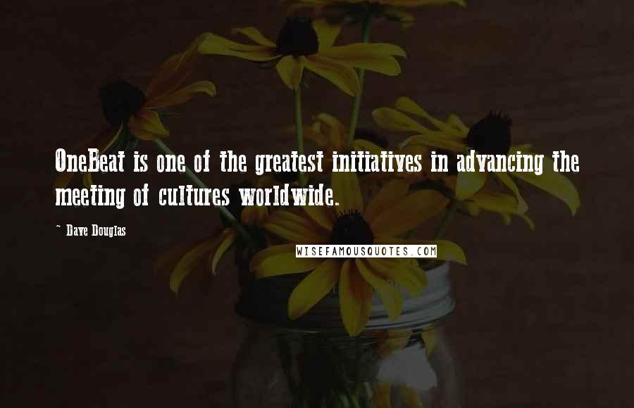 Dave Douglas quotes: OneBeat is one of the greatest initiatives in advancing the meeting of cultures worldwide.
