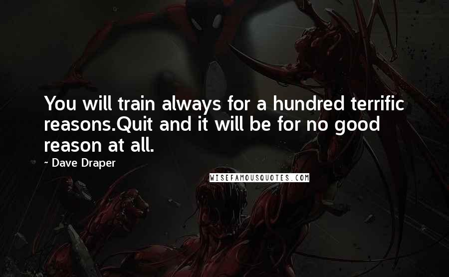 Dave Draper quotes: You will train always for a hundred terrific reasons.Quit and it will be for no good reason at all.