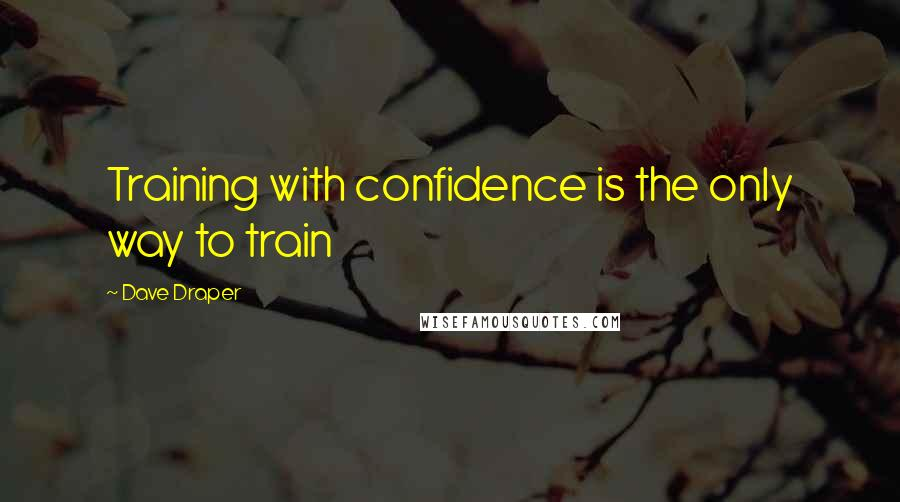 Dave Draper quotes: Training with confidence is the only way to train