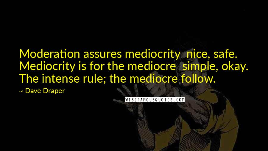 Dave Draper quotes: Moderation assures mediocrity nice, safe. Mediocrity is for the mediocre simple, okay. The intense rule; the mediocre follow.