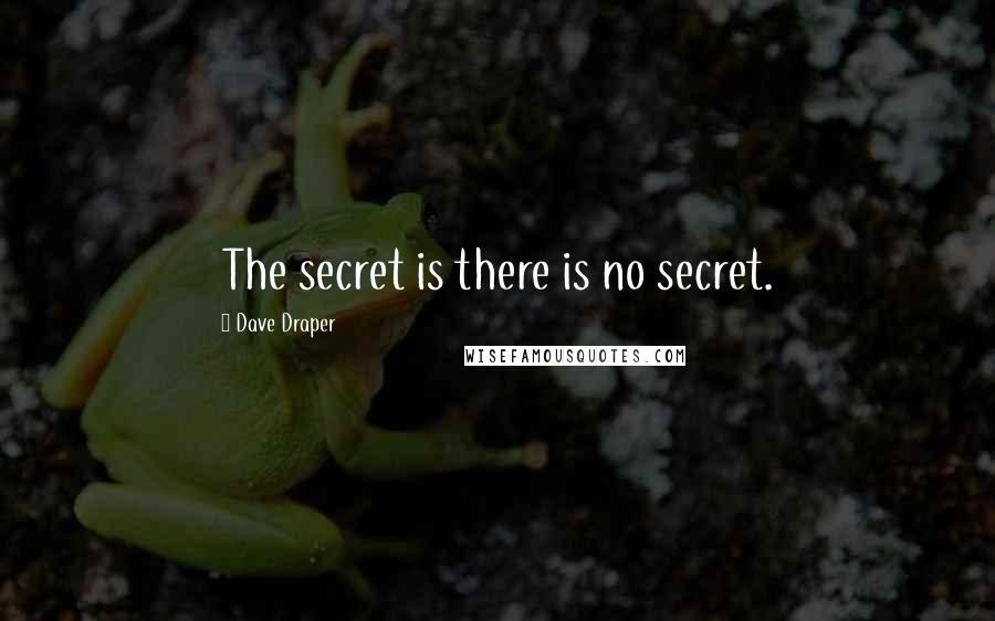 Dave Draper quotes: The secret is there is no secret.