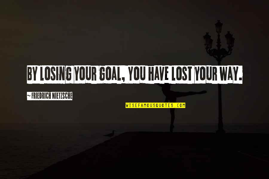 Dave Eggers A Heartbreaking Work Quotes By Friedrich Nietzsche: By losing your goal, You have lost your