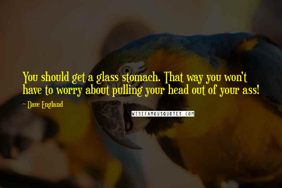 Dave England quotes: You should get a glass stomach. That way you won't have to worry about pulling your head out of your ass!
