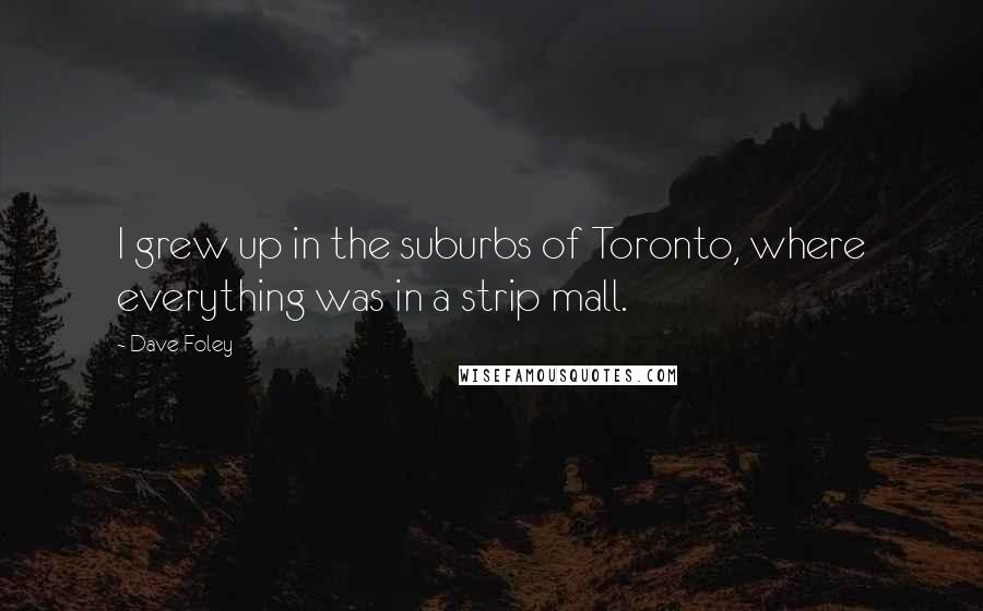 Dave Foley quotes: I grew up in the suburbs of Toronto, where everything was in a strip mall.