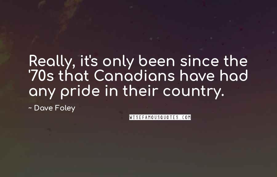 Dave Foley quotes: Really, it's only been since the '70s that Canadians have had any pride in their country.