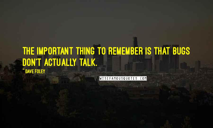 Dave Foley quotes: The important thing to remember is that bugs don't actually talk.