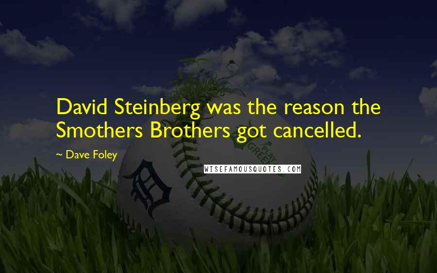 Dave Foley quotes: David Steinberg was the reason the Smothers Brothers got cancelled.