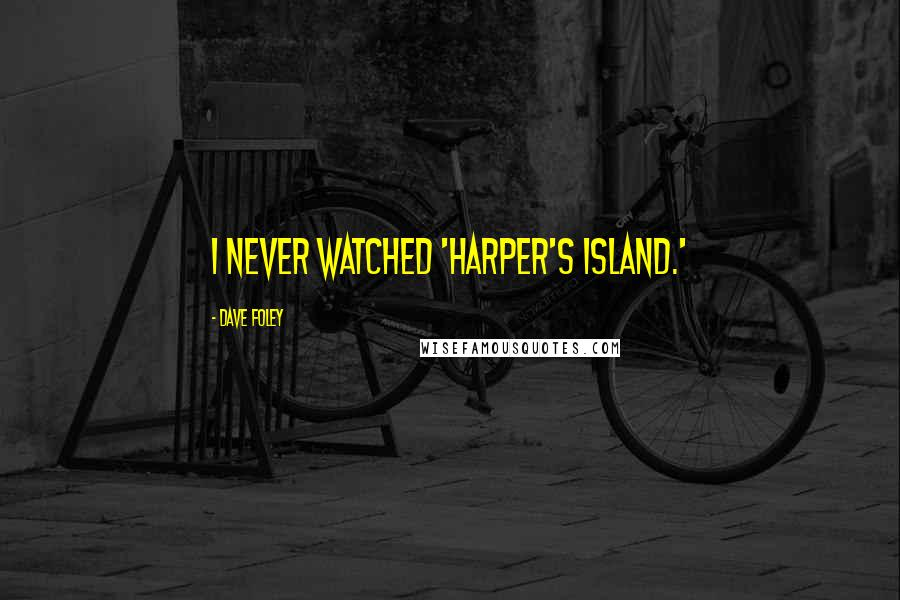 Dave Foley quotes: I never watched 'Harper's Island.'