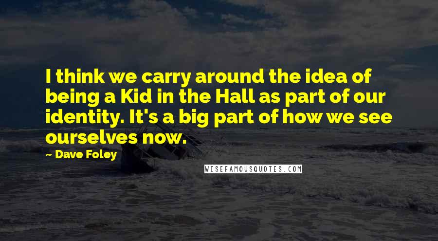 Dave Foley quotes: I think we carry around the idea of being a Kid in the Hall as part of our identity. It's a big part of how we see ourselves now.