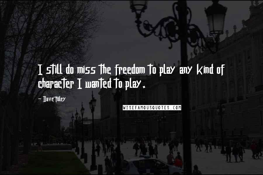 Dave Foley quotes: I still do miss the freedom to play any kind of character I wanted to play.