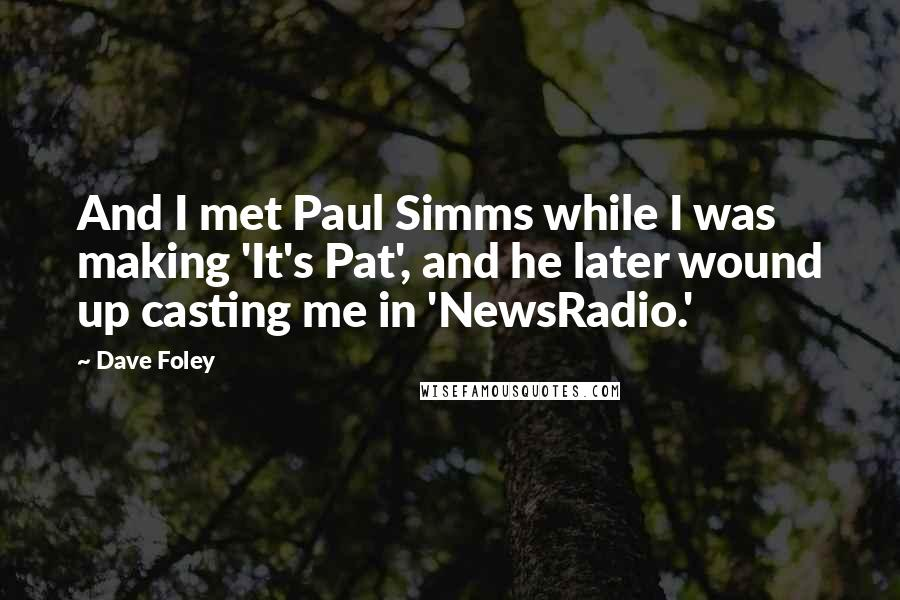 Dave Foley quotes: And I met Paul Simms while I was making 'It's Pat', and he later wound up casting me in 'NewsRadio.'