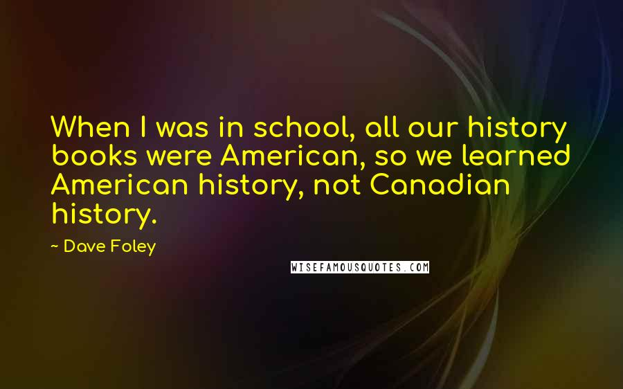 Dave Foley quotes: When I was in school, all our history books were American, so we learned American history, not Canadian history.