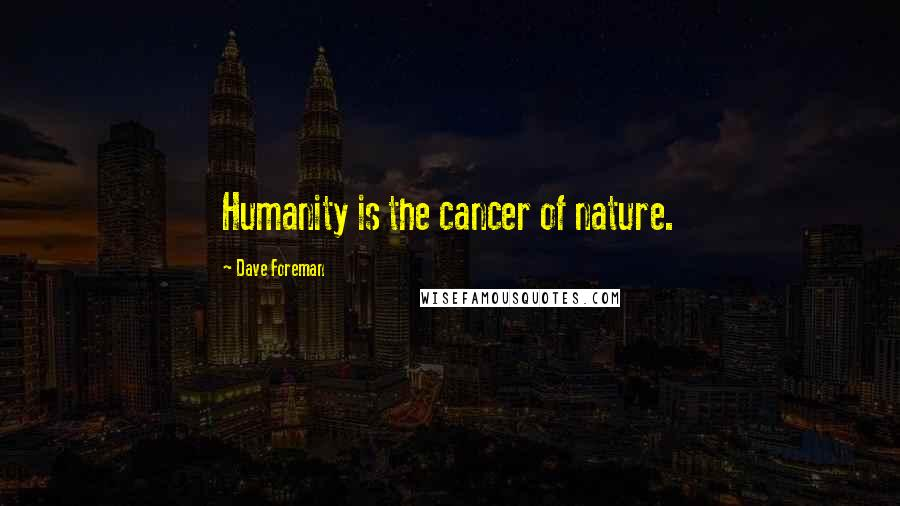 Dave Foreman quotes: Humanity is the cancer of nature.