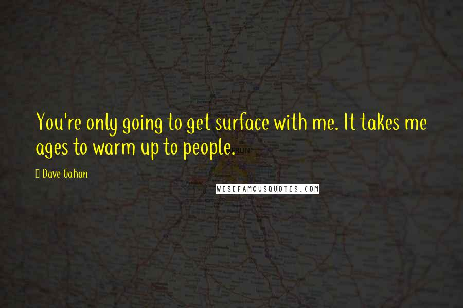 Dave Gahan quotes: You're only going to get surface with me. It takes me ages to warm up to people.
