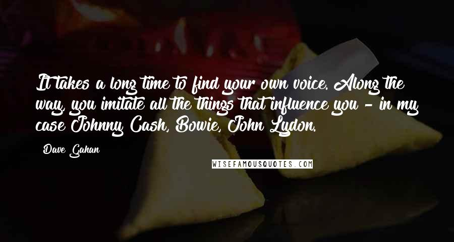 Dave Gahan quotes: It takes a long time to find your own voice. Along the way, you imitate all the things that influence you - in my case Johnny Cash, Bowie, John Lydon.