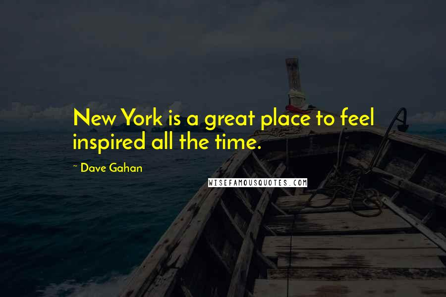 Dave Gahan quotes: New York is a great place to feel inspired all the time.