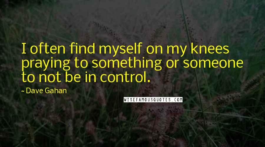 Dave Gahan quotes: I often find myself on my knees praying to something or someone to not be in control.
