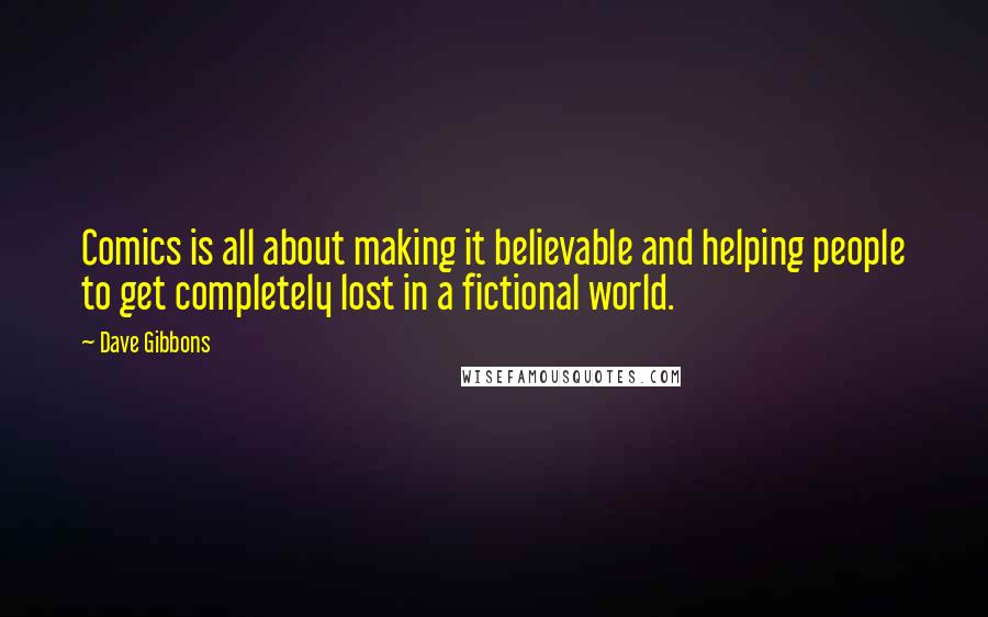 Dave Gibbons quotes: Comics is all about making it believable and helping people to get completely lost in a fictional world.