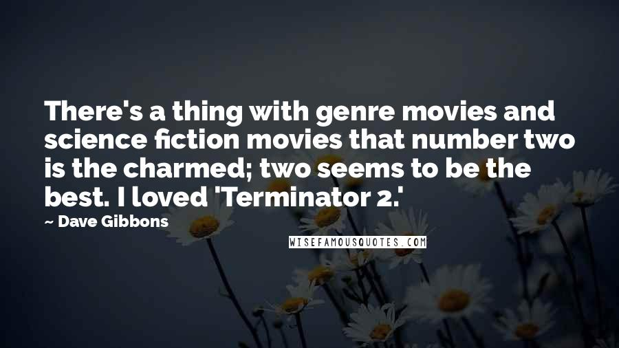 Dave Gibbons quotes: There's a thing with genre movies and science fiction movies that number two is the charmed; two seems to be the best. I loved 'Terminator 2.'
