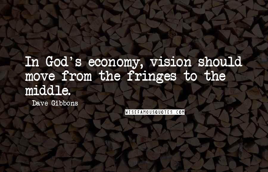 Dave Gibbons quotes: In God's economy, vision should move from the fringes to the middle.