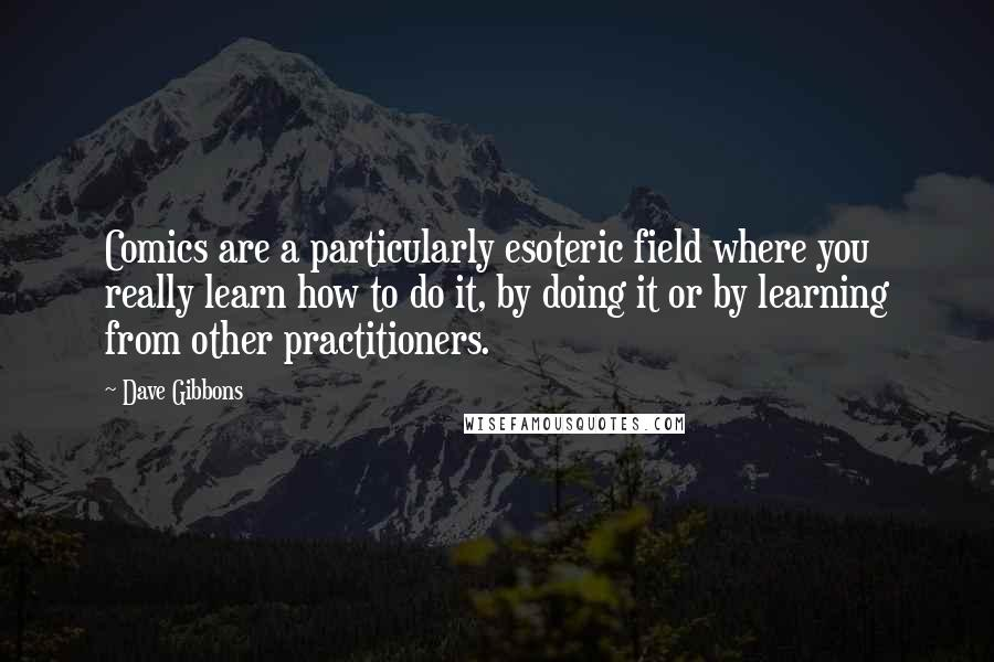 Dave Gibbons quotes: Comics are a particularly esoteric field where you really learn how to do it, by doing it or by learning from other practitioners.