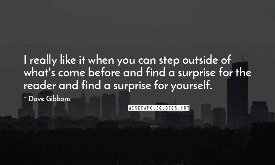 Dave Gibbons quotes: I really like it when you can step outside of what's come before and find a surprise for the reader and find a surprise for yourself.