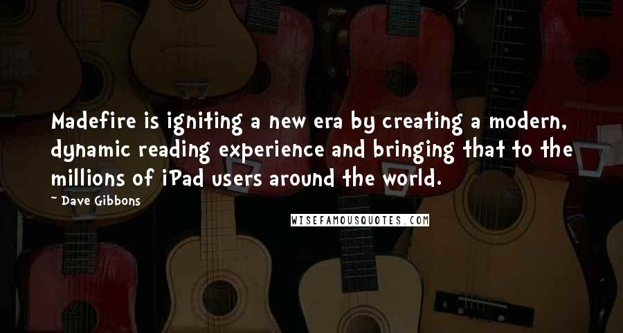 Dave Gibbons quotes: Madefire is igniting a new era by creating a modern, dynamic reading experience and bringing that to the millions of iPad users around the world.