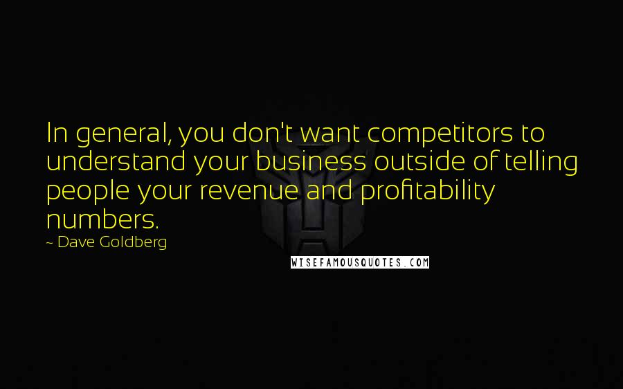 Dave Goldberg quotes: In general, you don't want competitors to understand your business outside of telling people your revenue and profitability numbers.