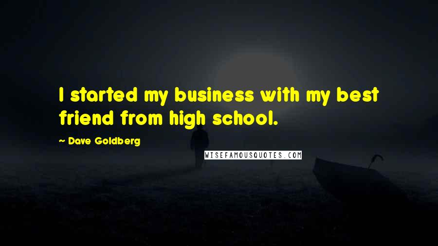 Dave Goldberg quotes: I started my business with my best friend from high school.