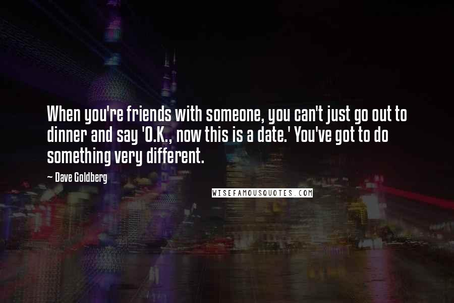 Dave Goldberg quotes: When you're friends with someone, you can't just go out to dinner and say 'O.K., now this is a date.' You've got to do something very different.