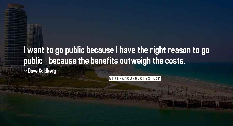 Dave Goldberg quotes: I want to go public because I have the right reason to go public - because the benefits outweigh the costs.