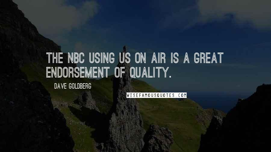 Dave Goldberg quotes: The NBC using us on air is a great endorsement of quality.