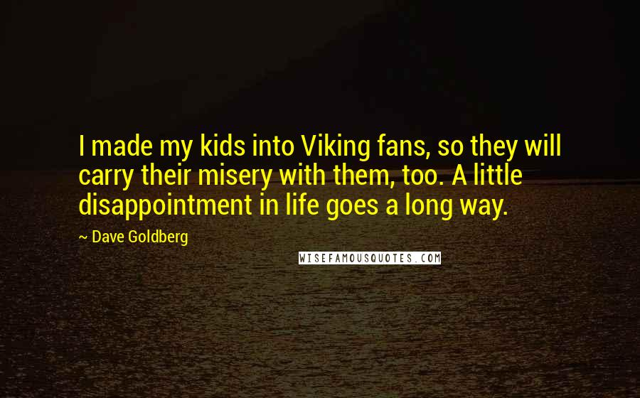 Dave Goldberg quotes: I made my kids into Viking fans, so they will carry their misery with them, too. A little disappointment in life goes a long way.