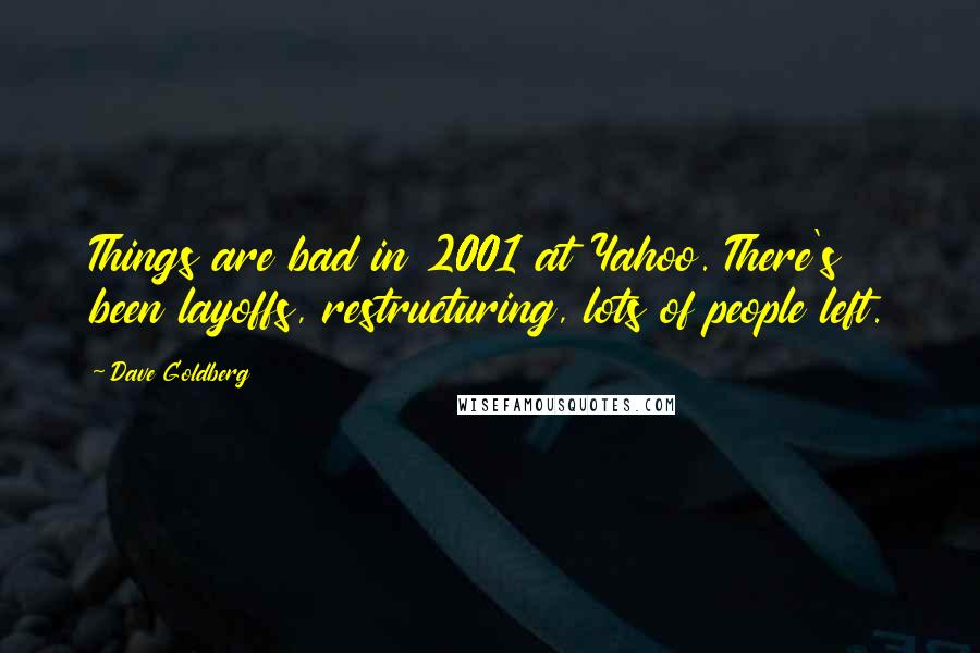Dave Goldberg quotes: Things are bad in 2001 at Yahoo. There's been layoffs, restructuring, lots of people left.