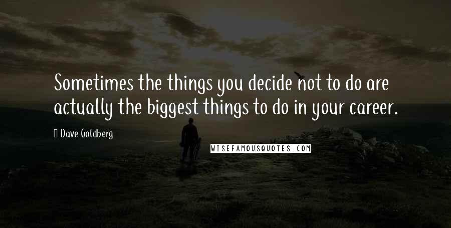 Dave Goldberg quotes: Sometimes the things you decide not to do are actually the biggest things to do in your career.