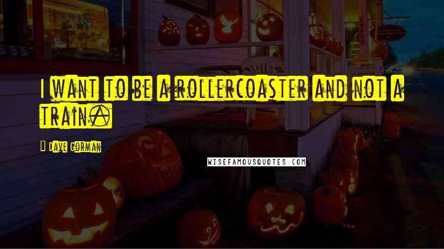 Dave Gorman quotes: I want to be a rollercoaster and not a train.