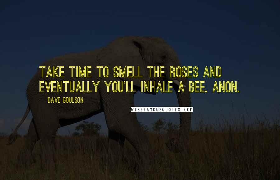Dave Goulson quotes: Take time to smell the roses and eventually you'll inhale a bee. Anon.